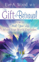 """""""The Gift of Betrayal: How to Heal Your Life When Your World Explodes"""" by Eve Wood, M.D."""