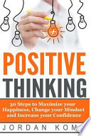 Positive Thinking: 30 Steps to Maximize Your Happiness, Change Your Mindset