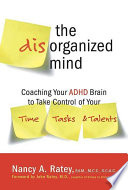 """The Disorganized Mind: Coaching Your ADHD Brain to Take Control of Your Time, Tasks, and Talents"" by Nancy A. Ratey"