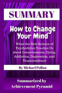 Summary How to Change Your Mind What the New Science of Psychedelics Teaches Us about Consciousness, Dying, Addiction, Depression, and Transcendence by Michael Pollan