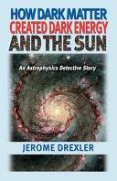 How Dark Matter Created Dark Energy and the Sun