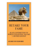 Retake Your Fame: Black Contribution to World Civilization, Vol. 1, ...