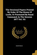 The Sessional Papers Printed By Order Of The House Of Lords Or Presented By Royal Command In The Session 1877