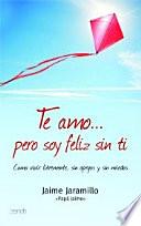 Te amo... pero soy feliz sin ti  : Cómo vivir libremente, sin apegos y sin miedos