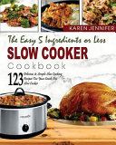 The Easy 5 Ingredients Or Less Slow Cooker Cookbook