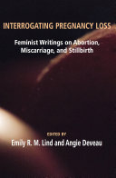 Interrogating Pregnancy Loss  Feminst Writings on Abortion  Miscarriage and Stillbirth