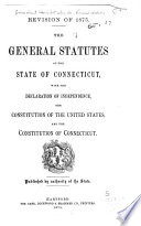 The General Statutes of the State of Connecticut  with the Declaration of Independence  the Constitution of the United States  and the Constitution of Connecticut