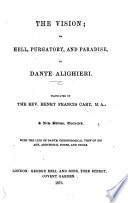 The Vision; Or Hell, Purgatory, and Paradise ... Translated by the Rev. Henry Francis Cary ... A New Edition, Corrected. With the Life of Dante, Chronological View of His Age, Additional Notes, and Index