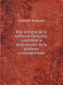?tat pr?sent de la noblesse fran?aise, contenant le dictionnaire de la noblesse contemporaine