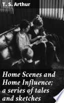 Home Scenes and Home Influence  a series of tales and sketches