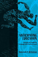 Anticipating education : concepts for imagining pedagogy with psychoanalysis / by Deborah P. Britzman