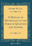 A Manual of Mythology in the Form of Question and Answer  Classic Reprint