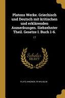 Platons Werke. Griechisch Und Deutsch Mit Kritischen Und Erklärenden Anmerkungen. Siebzehnter Theil. Gesetze I. Buch 1-6.