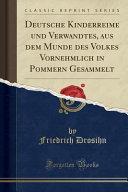 Deutsche Kinderreime und Verwandtes, aus dem Munde des Volkes Vornehmlich in Pommern Gesammelt (Classic Reprint)