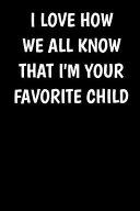 I Love How We All Know That I m Your Favorite Child