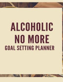 Alcoholic No More Goal Setting Planner: The High Performance Planner for Achieving Your Most Important Goals
