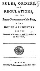 Rules  Orders  and Regulations  for the Better Government of the Poor  in the House of Industry for the Hundreds of Colneis and Carlford in Suffolk