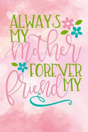 Always My Mother Forever My Friend  Journal Best Mom Gift for Mothers Day Lined Notebook 120 Page 6x9