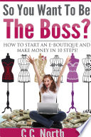 So You Want To Be The Boss  How To Start And Make Money in 10 Steps