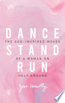 """Dance, Stand, Run: The God-Inspired Moves of a Woman on Holy Ground"" by Jess Connolly"