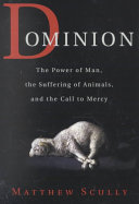 Dominion : the power of man, the suffering of animals, and the call to mercy / Matthew Scully