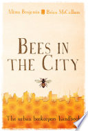 Bees in the City  : The Urban Beekeepers' Handbook
