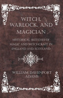 Witch, Warlock, and Magician - Historical Sketches of Magic and Witchcraft in England and Scotland