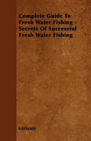 Complete Guide to Fresh Water Fishing   Secrets of Successful Fresh Water Fishing