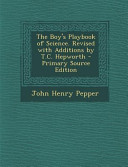 The Boy s Playbook of Science  Revised with Additions by T  C  Hepworth   Primary Source Edition