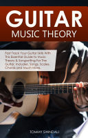 Guitar Music Theory  Fast Track Your Guitar Skills With This Essential Guide to Music Theory   Songwriting For The Guitar  Includes  Songs  Scales  Chords and Much More