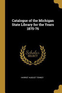 Catalogue Of The Michigan State Library For The Years 1875 76