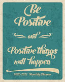 Be Positive and Positive Things Will Happen 2020 2021 Monthly Planner