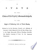 A State of the Claim of His Majesty s Bermuda Subjects to the right of gathering Salt at Turks Islands  referred to by the Governor  Council  and Assembly of Bermuda  in their Memorial of the 7th day of May  1790  etc
