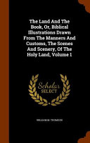 The Land And The Book Or Biblical Illustrations Drawn From The Manners And Customs The Scenes And Scenery Of The Holy Land Volume 1