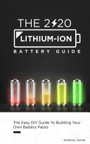 The 2020 Lithium-Ion Battery Guide: The Easy DIY Guide To Building Your Own Battery Packs