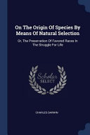 On the Origin of Species by Means of Natural Selection: Or, the Preservation of Favored Races in the Struggle for Life