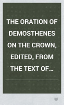 The Oration of Demosthenes on the Crown  Edited  from the Text of Baiter and Sauppe  with English Notes  and Grammatical References  by the Rev  Thomas Kerchever Arnold