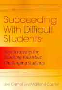 Succeeding with difficult students : new strategies for reaching your most challenging students / Lee Canter and Marlene Canter