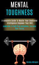 Mental Toughness: A complete Guide To Master Your Emotional Intelligence Empower Your Will (Learn How To Beat Procrastination, Increase Your Energy,)