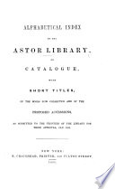 Alphabetical Index to the Astor Library, or, Catalogue with short titles, of the books now collected and of the proposed accessions, etc. Prepared by J. G. Cogswell