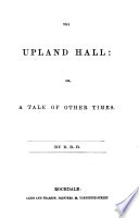 The Upland Hall  Or  A Tale of Other Times  By R  R  B