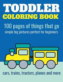 Toddler Coloring Book  100 Pages of Things That Go  Cars  Trains  Tractors  Trucks Coloring Book for Kids 2 4