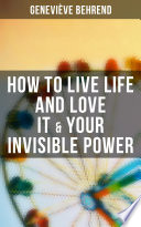 How to Live Life and Love it & Your Invisible Power