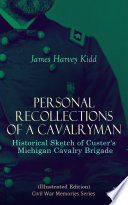 Personal Recollections of a Cavalryman  Historical Sketch of Custer s Michigan Cavalry Brigade  Illustrated Edition