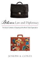 Between law and diplomacy : the social contexts of disputing at the World Trade Organization / Joseph A. Conti