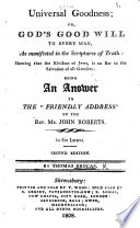 "Universal Goodness; or God's good will to every man, as manifested in the Scriptures of truth ... being an answer to the ""Friendly Address' of the Rev. Mr. John Roberts ... Second edition"