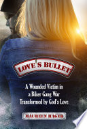Love's Bullet: A Wounded Victim in a Biker Gang War Transformed by God's Love