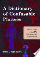 """A Dictionary of Confusable Phrases: More Than 10,000 Idioms and Collocations"" by Yuri Dolgopolov"