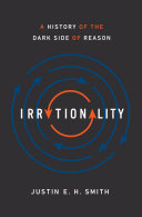 Irrationality A History of the Dark Side of Reason / Justin E.H. Smith
