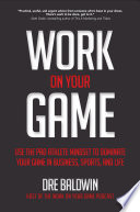 Work On Your Game  Use the Pro Athlete Mindset to Dominate Your Game in Business  Sports  and Life